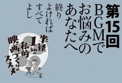 第15回 BGMでお悩みのあなたへ ~終りよければすべてよし~