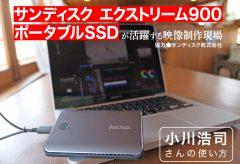 サンディスク エクストリーム ポータブルSSDが活躍する映像制作現場〜小川浩司さんの使い方