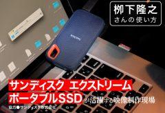 サンディスク エクストリーム ポータブルSSDが活躍する映像制作現場〜栁下隆之さんの使い方