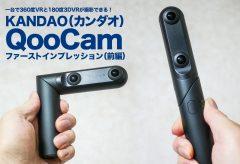 360度VRと180度3DVRが一台で撮影できるKANDAO QooCamが登場!  ファースト・インプレッション(前編)