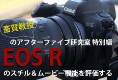 【斎賀教授のアフターファイブ研究室 特別編】 EOS R のスチル&ムービー機能を評価する