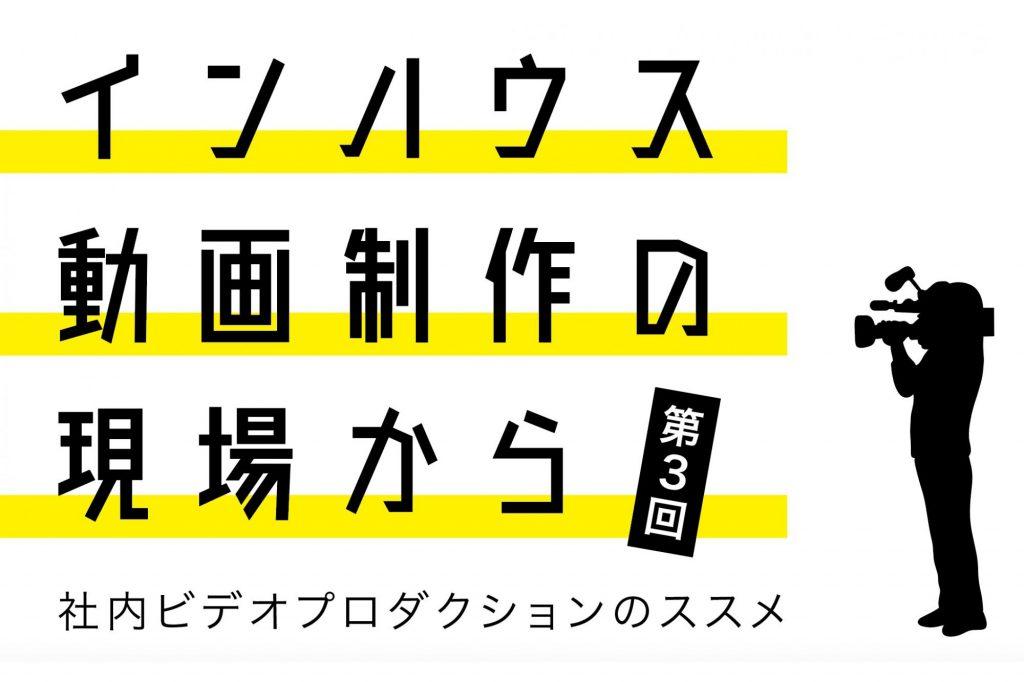 インハウス動画制作の現場から〜社内ビデオプロダクションのススメ〜 第3回株式会社3ミニッツ