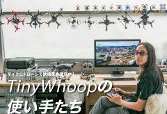 マイクロドローンで映像革命進行中! Tiny Whoop の使い手たち〜grid_FPV合同会社代表北川哲一郎さんを取材