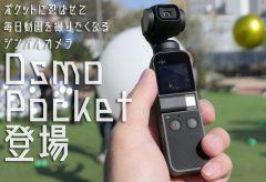 【発表会レポート】ポケットに忍ばせて毎日動画を撮りたくなるジンバルカメラ「Osmo Pocket」が登場