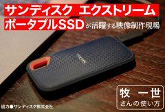 サンディスク エクストリーム ポータブルSSDが 活躍する映像制作現場〜牧 一世さんの使い方