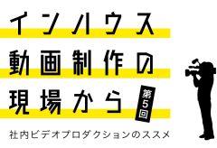 インハウス動画制作の現場から〜社内ビデオプロダクションのススメ〜第5回株式会社ジャパンベンチャーリサーチ