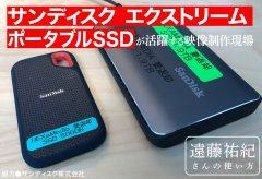 サンディスク エクストリーム ポータブルSSDが 活躍する映像制作現場〜遠藤祐紀さんの使い方