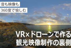 音も映像も360度で愉しむ VR×ドローンで作る観光映像制作の裏側