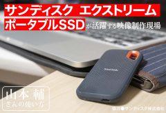 サンディスク エクストリーム ポータブルSSDが活躍する映像制作現場〜山本 輔さんの使い方