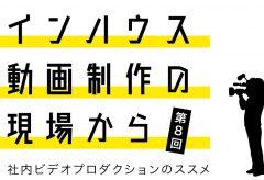 インハウス動画制作の現場から〜社内ビデオプロダクションのススメ〜第8回株式会社ストックボイス