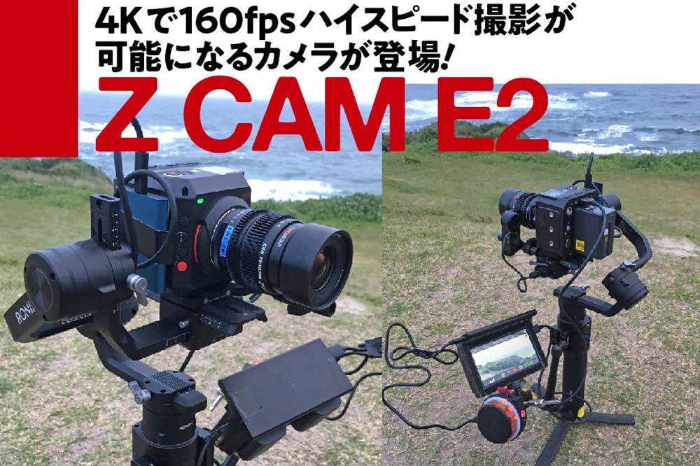 4Kで160fpsハイスピード撮影が 可能になるカメラが登場! Z CAM E2