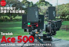 制作現場で評価する周辺機器〜『Ace 500』 HDMI入力対応/1080/60pワイヤレスビデオシステム