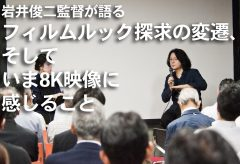 岩井俊二監督が語る―フィルムルック探求の変遷、そしていま8K映像に感じること