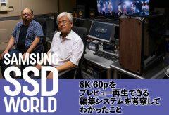【SAMSUNG SSD WORLD】8K/60pを プレビュー再生できる 編集システムを考察してわかったこと