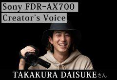 【Sony FDR-AX700 Creator's Voice】 TAKAKURA DAISUKEさん