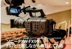 ソニーPXW-FX9を FS7と比較しながら検証してみる