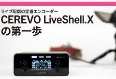【ライブ配信 関連記事】ライブ配信の定番エンコーダー CEREVO LiveShell.Xの第一歩