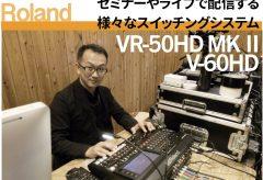 【ライブ配信 関連記事】セミナーやライブで配信する様々なスイッチングシステム〜 ローランド VR-50HD MK II、V-60HD