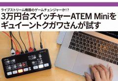 【ライブ配信 関連記事】ライブストリーム機器のゲームチェンジャーか!? 3万円台スイッチャーATEM Miniをギュイーントクガワさんが試す