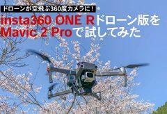 ドローンが空飛ぶ360度カメラに!insta360 ONE Rドローン版をMavic 2 Proで試してみた