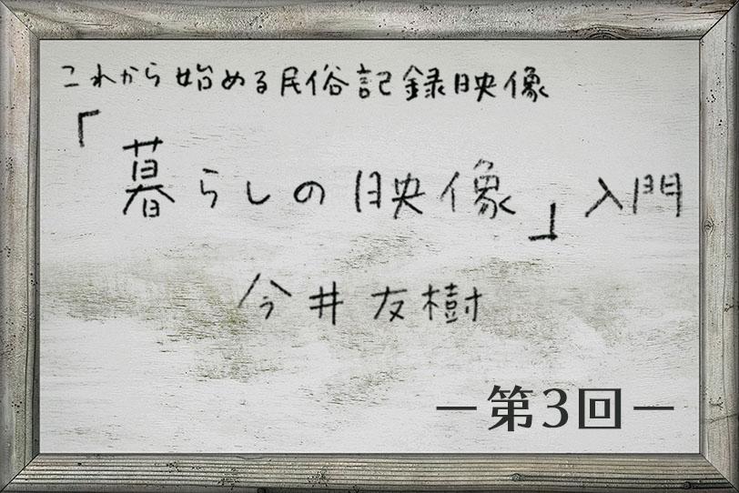 「暮らしの映像」入門 第3回 〜無形民俗文化財の映像記録 その2