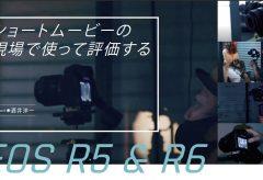 【本誌連動】EOS R5 & R6関連動画 〜ショートムービーの現場で使って評価する