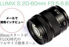 【メールで開発インタビュー】 LUMIX S 20-60mm F3.5-5.6〜 20mmスタートがVLOG時代のフルサイズ標準ズーム