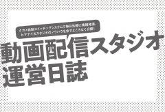 動画配信スタジオ 運営日誌 第27回 スタジオ運営をはじめてよかったこと ツリスタ篇
