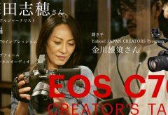 【EOS C70 CREATOR'S TALK後編】深田志穂さん〜カメラは自分がやりたいことをアシストしてくれる存在であるべき
