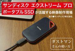 サンディスク エクストリーム プロ ポータブルSSDが活躍する映像制作現場〜ダストマンさんの使い方