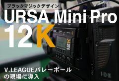 オーバー8Kのシネマカメラ URSA Mini Pro 12KをV.LEAGUEバレーボールの現場に導入!→購入に踏み切りました(レポート:カモディ マシュー)
