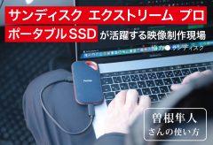 サンディスク エクストリーム プロ ポータブルSSDが活躍する映像制作現場〜曽根隼⼈さんの使い方
