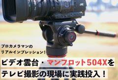 プロカメラマンのリアルインプレッション! ビデオ雲台・マンフロット504Xをテレビ撮影の現場に実践投入!