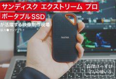 サンディスク エクストリーム プロ ポータブルSSDが活躍する映像制作現場〜高澤けーすけさんの使い方