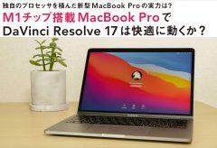 独自のプロセッサを積んだ新型MacBook Proの実力は?M1チップ搭載MacBook Proで DaVinci Resolve 17は快適に動くか?