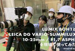 LUMIX BGH1とMFT大口径ズームLEICA DG VARIO-SUMMILUX 10-25mm / F1.7 ASPH.を現場で使ってみた