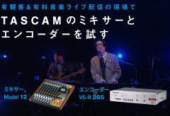 有観客&有料音楽ライブ配信の現場でTASCAMのミキサー Model 12 と エンコーダー VS-R265 を試す