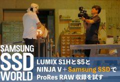 【SAMSUNG SSD WORLD】LUMIX S1HとS5とNINJA V+Samsung SSDでProRes RAW収録を試す