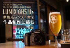 プロユースにも対応できる使いやすさと本格仕様の機能を装備!  LUMIX GH5 IIと単焦点レンズ1本で作品制作に挑む