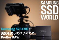 【SAMSUNG SSD WORLD】Samsung 870 EVOで勇気を出してはじめてのProRes RAW(ソニー FX3 & アトモスNINJA V) レポート:鈴木佑介