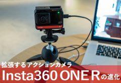 拡張するアクションカメラInsta360 ONE Rの進化