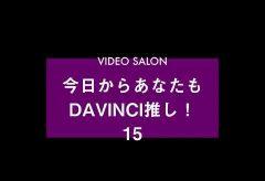 今日からあなたもダビンチ推し! 「DaVinci Resolve 基礎&実践講座 」Vo.15