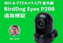【NDI&PTZカメラ入門番外編】このクラス唯一のNDI対応のPTZカメラ BirdDog Eyes P200追加検証