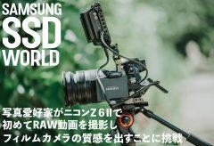 【SAMSUNG SSD WORLD】写真愛好家がニコン Z 6Ⅱで初めてRAW動画を撮影し、フィルムカメラの質感を出すことに挑戦