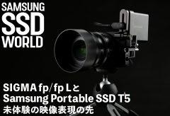 【SAMSUNG SSD WORLD】SIGMA fp/fp LとSamsung Portable SSD T5 / 未体験の映像表現の先