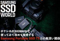 【SAMSUNG SSD WORLD】ポケシネやSIGMA fpで使ってみて改めて実感するSamsung Portable SSD T5との奥深い関係